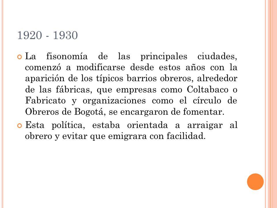 1920 - 1930 La fisonomía de las principales ciudades, comenzó a modificarse desde estos años con la aparición de los típicos barrios obreros, alrededor de las fábricas, que empresas como Coltabaco o Fabricato y organizaciones como el círculo de Obreros de Bogotá, se encargaron de fomentar.