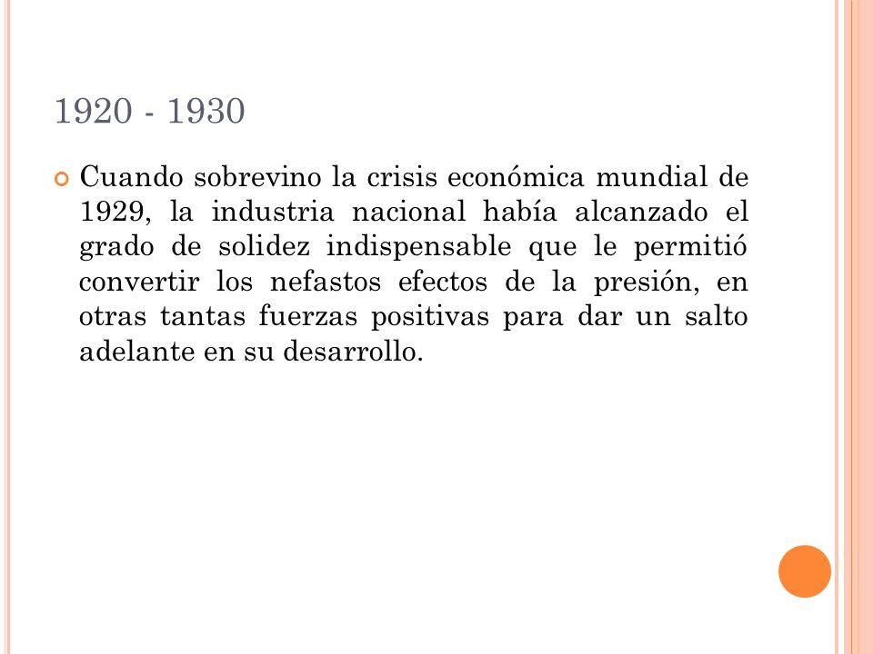 1920 - 1930 Cuando sobrevino la crisis económica mundial de 1929, la industria nacional había alcanzado el grado de solidez indispensable que le permitió convertir los nefastos efectos de la presión, en otras tantas fuerzas positivas para dar un salto adelante en su desarrollo.