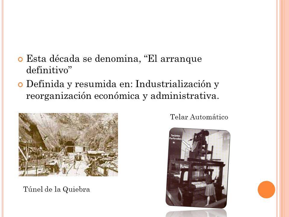 Esta década se denomina, El arranque definitivo Definida y resumida en: Industrialización y reorganización económica y administrativa.