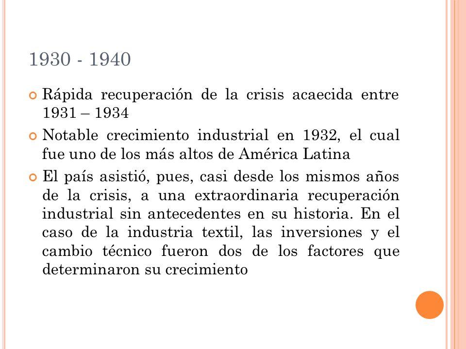 1930 - 1940 Rápida recuperación de la crisis acaecida entre 1931 – 1934 Notable crecimiento industrial en 1932, el cual fue uno de los más altos de América Latina El país asistió, pues, casi desde los mismos años de la crisis, a una extraordinaria recuperación industrial sin antecedentes en su historia.