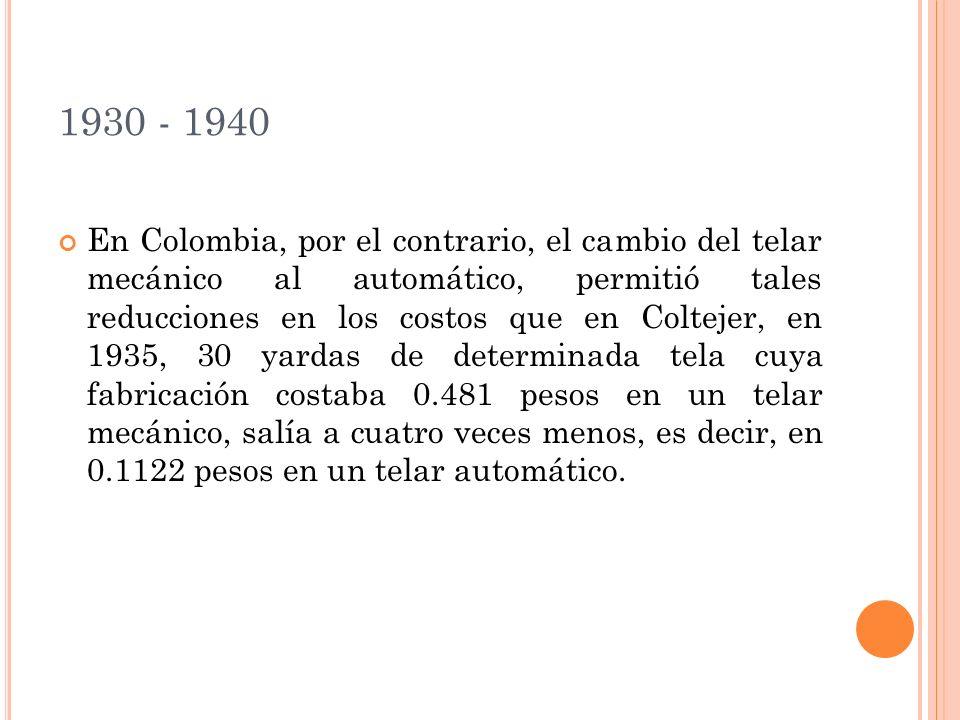1930 - 1940 En Colombia, por el contrario, el cambio del telar mecánico al automático, permitió tales reducciones en los costos que en Coltejer, en 1935, 30 yardas de determinada tela cuya fabricación costaba 0.481 pesos en un telar mecánico, salía a cuatro veces menos, es decir, en 0.1122 pesos en un telar automático.