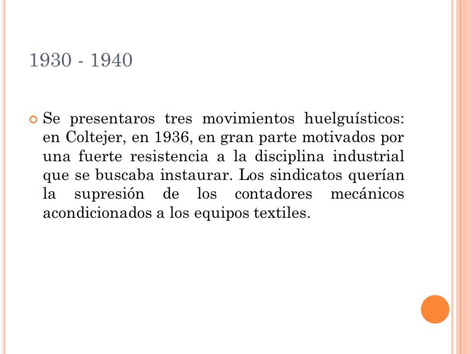 1930 - 1940 Se presentaros tres movimientos huelguísticos: en Coltejer, en 1936, en gran parte motivados por una fuerte resistencia a la disciplina industrial que se buscaba instaurar.