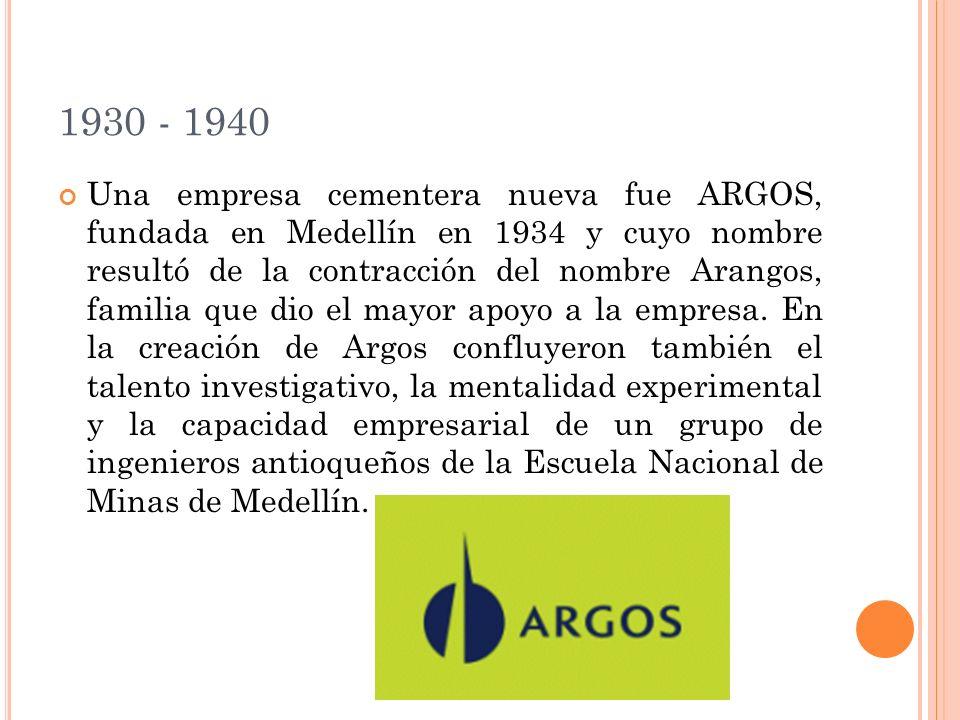 1930 - 1940 Una empresa cementera nueva fue ARGOS, fundada en Medellín en 1934 y cuyo nombre resultó de la contracción del nombre Arangos, familia que dio el mayor apoyo a la empresa.
