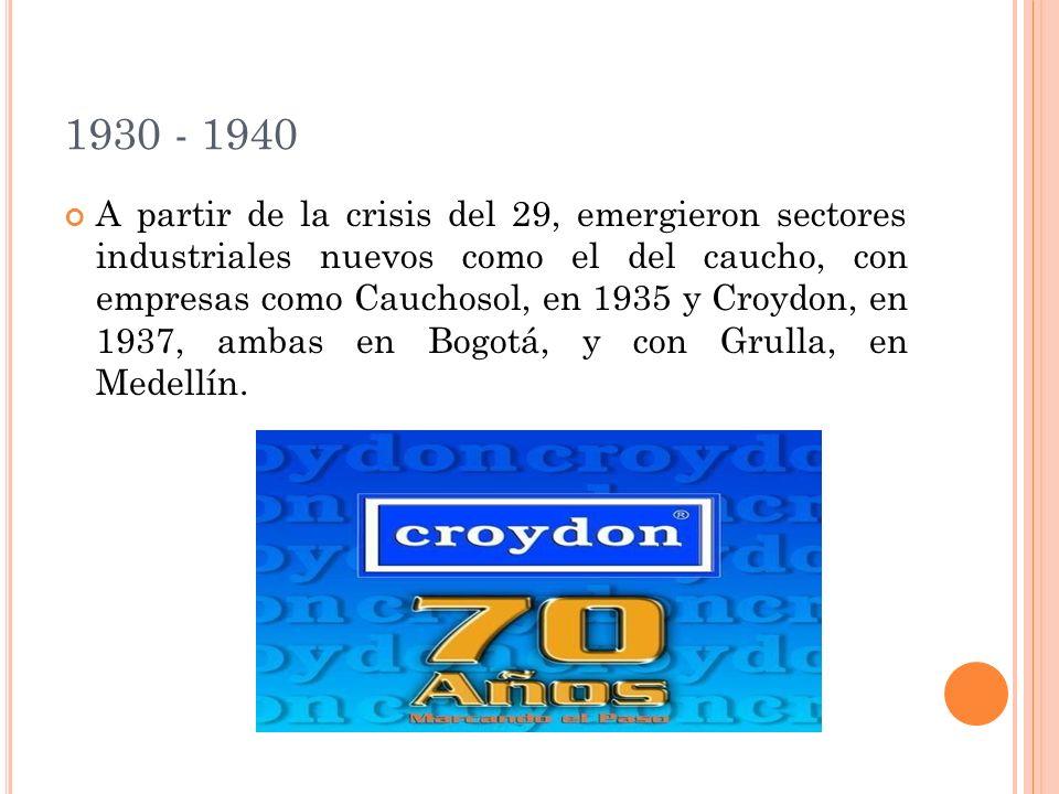 1930 - 1940 A partir de la crisis del 29, emergieron sectores industriales nuevos como el del caucho, con empresas como Cauchosol, en 1935 y Croydon, en 1937, ambas en Bogotá, y con Grulla, en Medellín.
