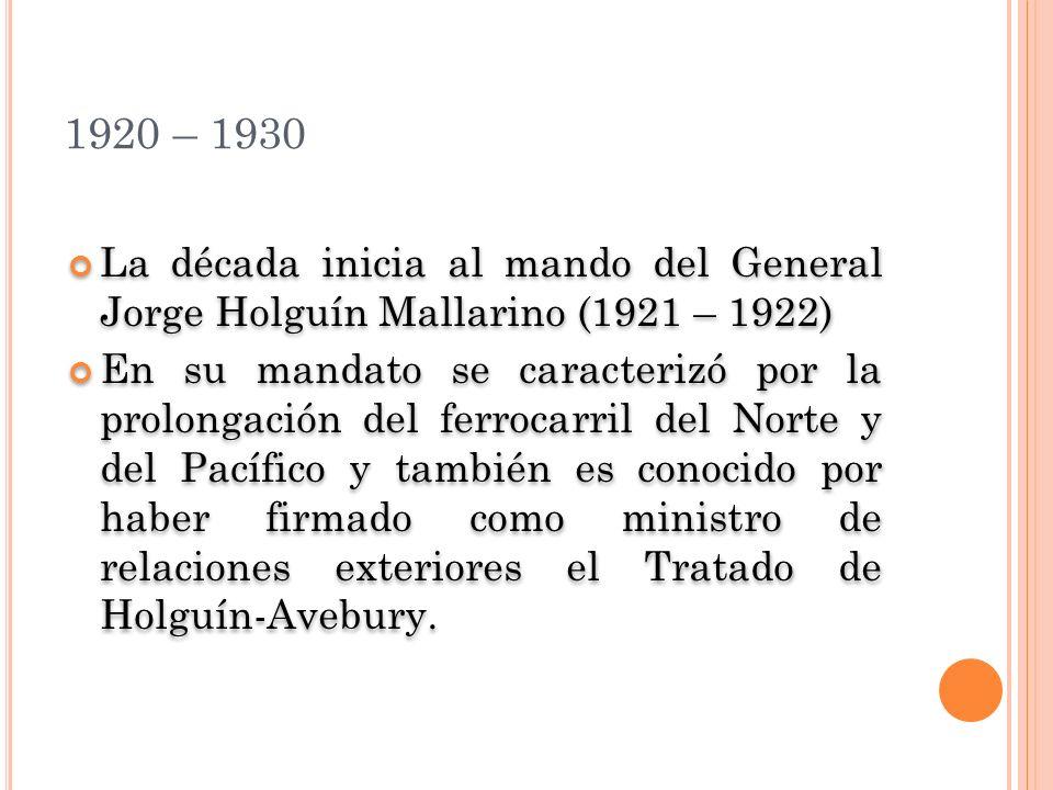1920 – 1930 La década inicia al mando del General Jorge Holguín Mallarino (1921 – 1922) En su mandato se caracterizó por la prolongación del ferrocarril del Norte y del Pacífico y también es conocido por haber firmado como ministro de relaciones exteriores el Tratado de Holguín-Avebury.