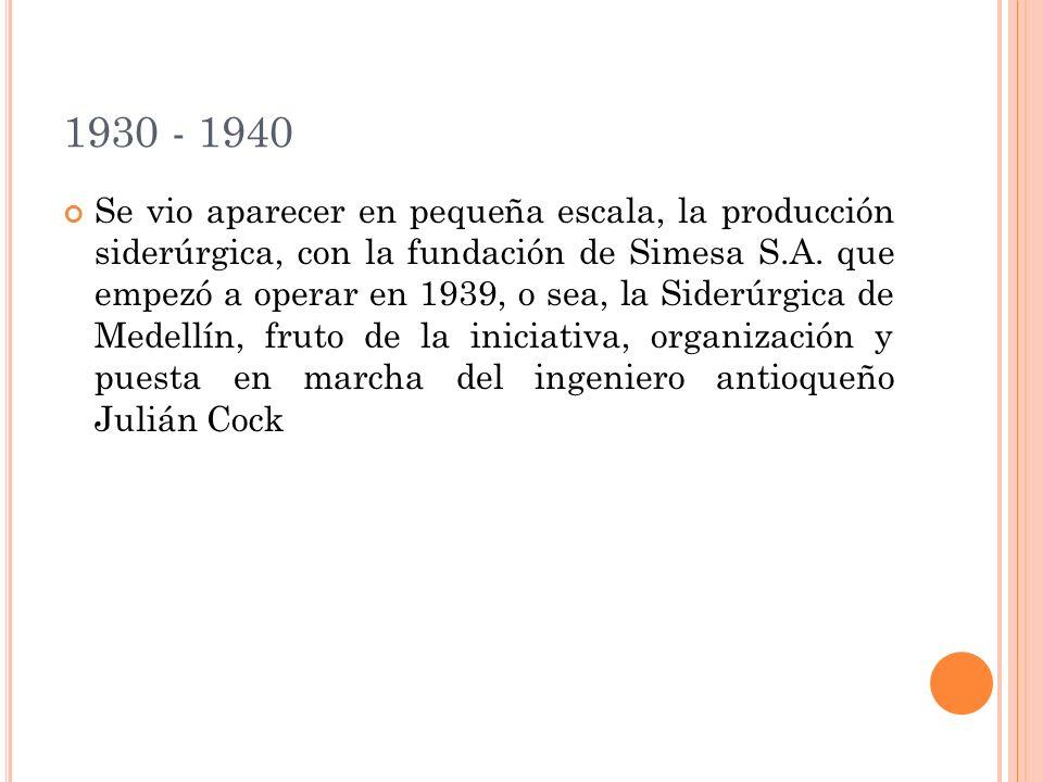 1930 - 1940 Se vio aparecer en pequeña escala, la producción siderúrgica, con la fundación de Simesa S.A. que empezó a operar en 1939, o sea, la Sider