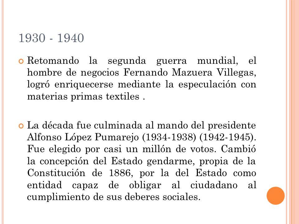 1930 - 1940 Retomando la segunda guerra mundial, el hombre de negocios Fernando Mazuera Villegas, logró enriquecerse mediante la especulación con materias primas textiles.
