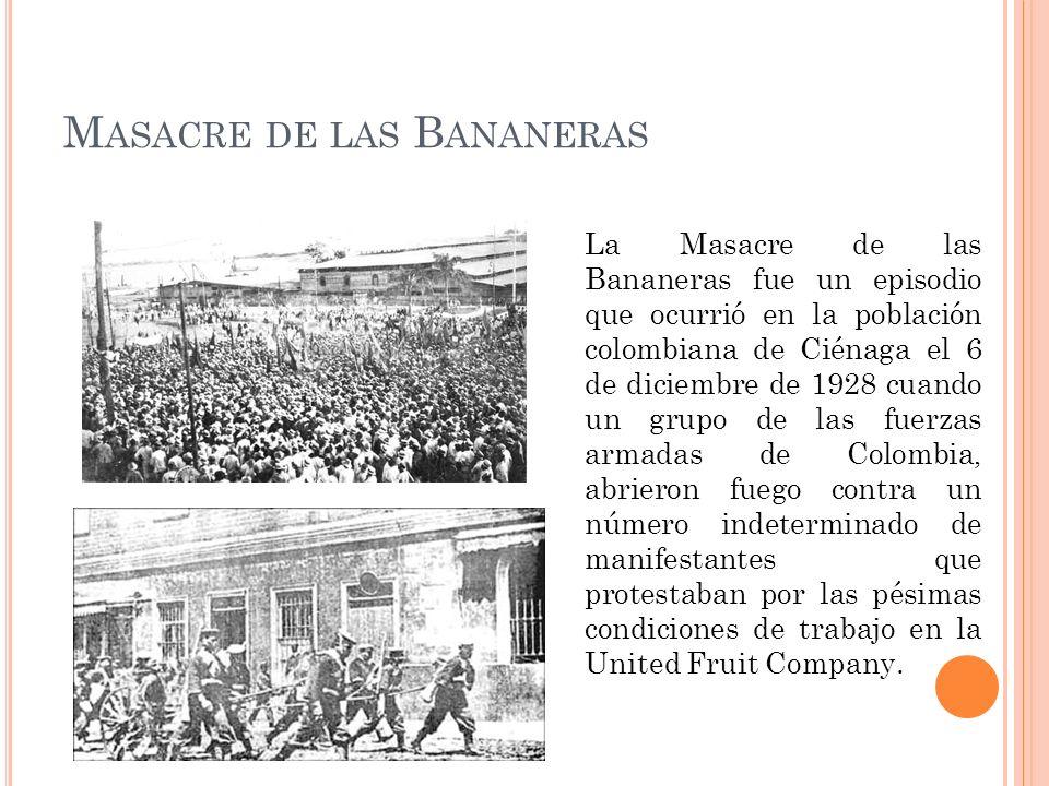 M ASACRE DE LAS B ANANERAS La Masacre de las Bananeras fue un episodio que ocurrió en la población colombiana de Ciénaga el 6 de diciembre de 1928 cuando un grupo de las fuerzas armadas de Colombia, abrieron fuego contra un número indeterminado de manifestantes que protestaban por las pésimas condiciones de trabajo en la United Fruit Company.
