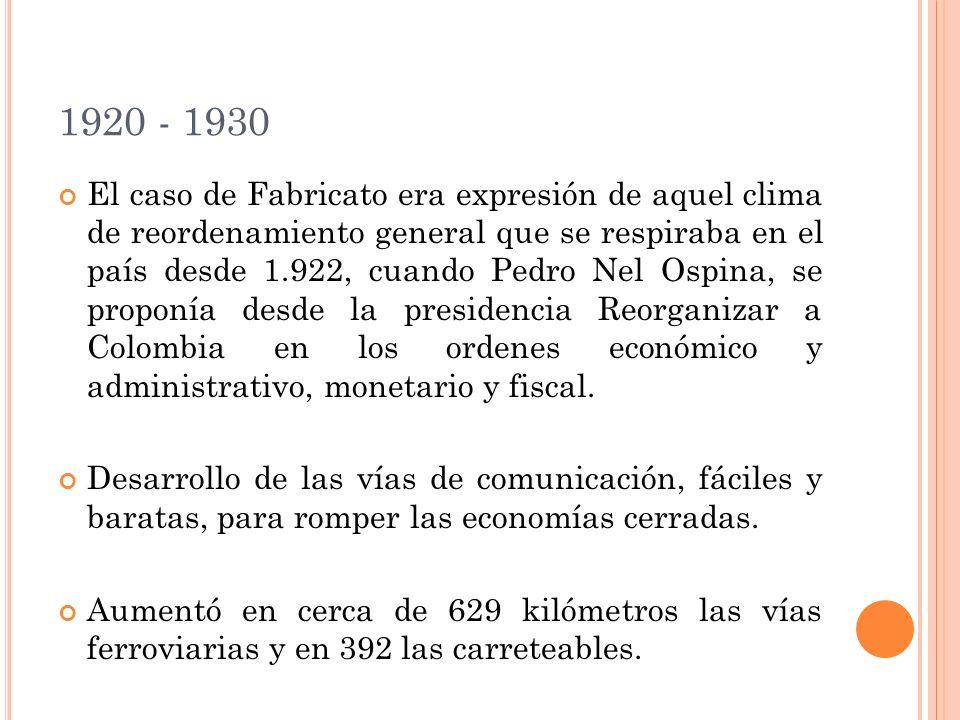 1920 - 1930 El caso de Fabricato era expresión de aquel clima de reordenamiento general que se respiraba en el país desde 1.922, cuando Pedro Nel Ospina, se proponía desde la presidencia Reorganizar a Colombia en los ordenes económico y administrativo, monetario y fiscal.