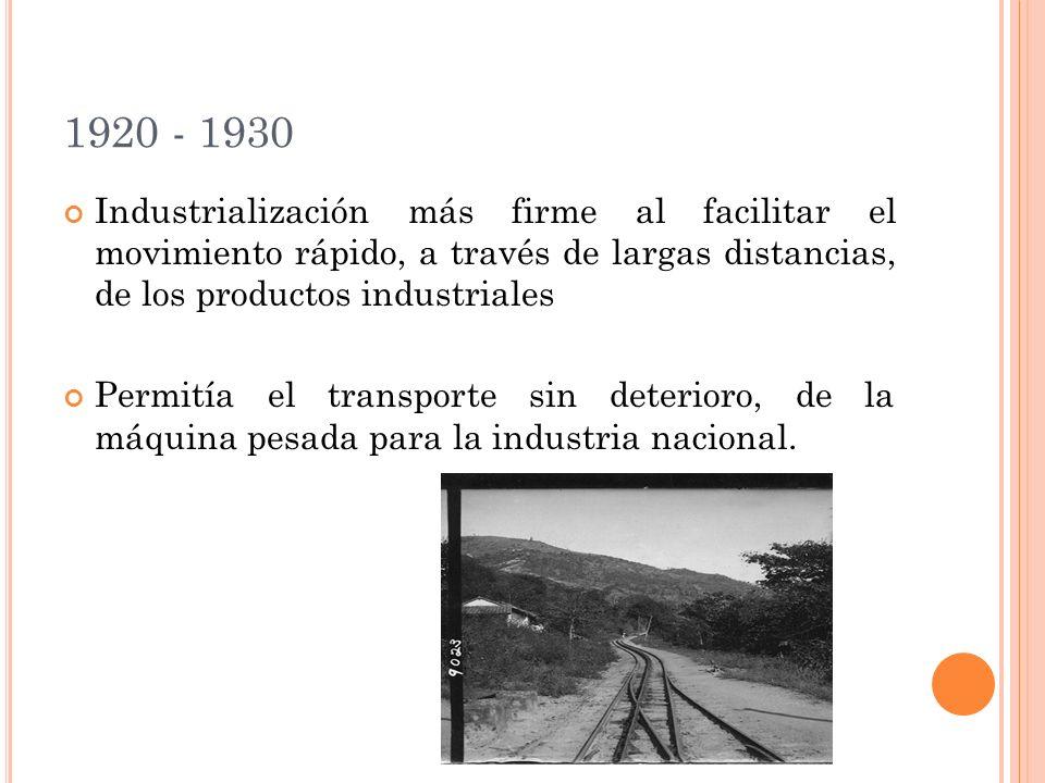 1920 - 1930 Industrialización más firme al facilitar el movimiento rápido, a través de largas distancias, de los productos industriales Permitía el transporte sin deterioro, de la máquina pesada para la industria nacional.