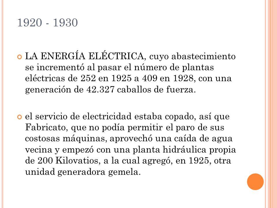 1920 - 1930 LA ENERGÍA ELÉCTRICA, cuyo abastecimiento se incrementó al pasar el número de plantas eléctricas de 252 en 1925 a 409 en 1928, con una generación de 42.327 caballos de fuerza.