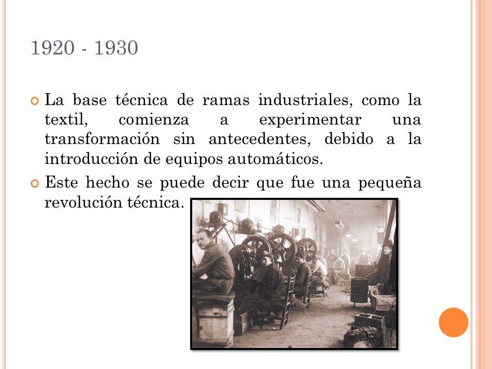 1920 - 1930 La base técnica de ramas industriales, como la textil, comienza a experimentar una transformación sin antecedentes, debido a la introducción de equipos automáticos.