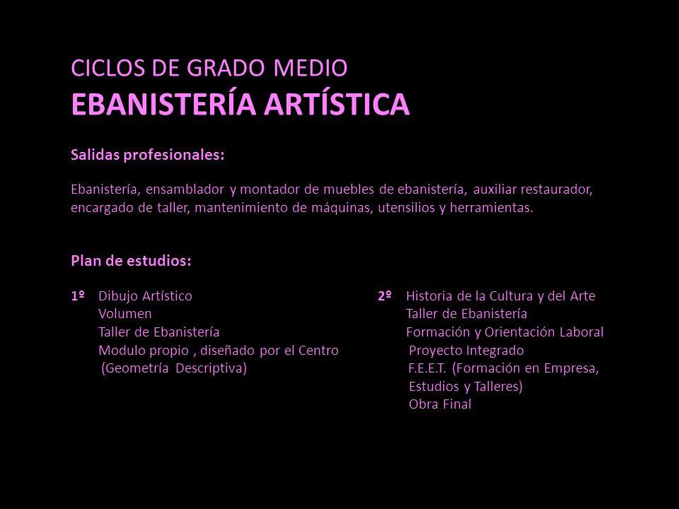 CICLOS DE GRADO MEDIO EBANISTERÍA ARTÍSTICA Salidas profesionales: Ebanistería, ensamblador y montador de muebles de ebanistería, auxiliar restaurador