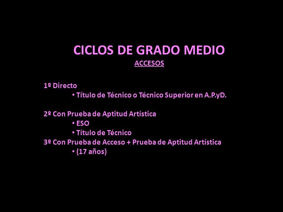 CICLOS DE GRADO MEDIO ACCESOS 1º Directo Título de Técnico o Técnico Superior en A.P.yD. 2º Con Prueba de Aptitud Artística ESO Título de Técnico 3º C