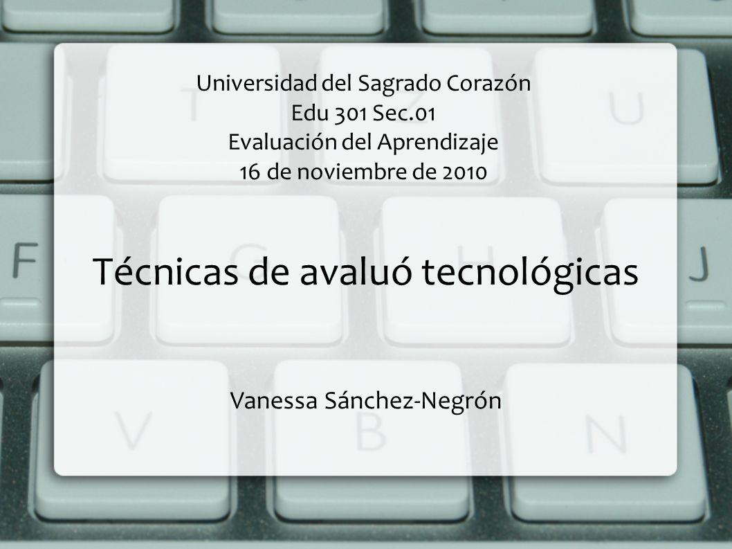 Universidad del Sagrado Corazón Edu 301 Sec.01 Evaluación del Aprendizaje 16 de noviembre de 2010 Técnicas de avaluó tecnológicas Vanessa Sánchez-Negr