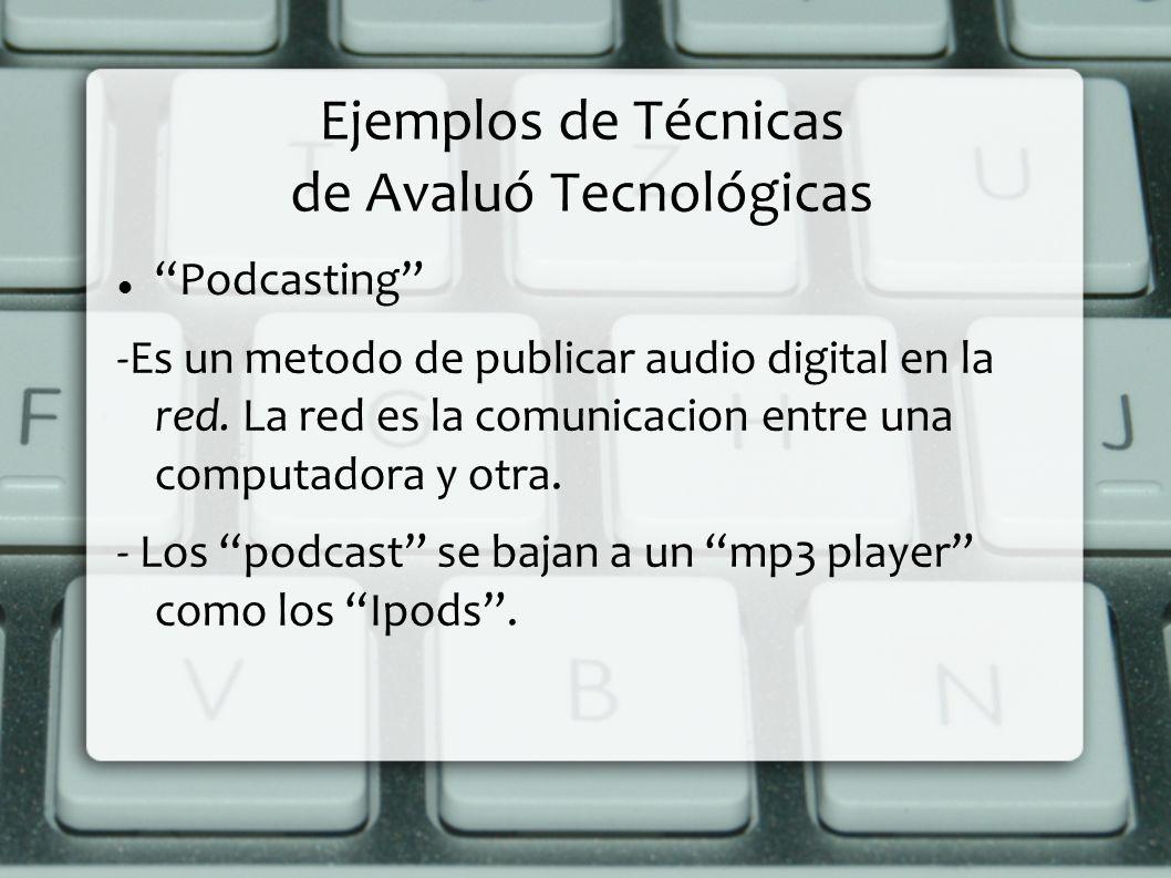 Ejemplos de Técnicas de Avaluó Tecnológicas Podcasting -Es un metodo de publicar audio digital en la red. La red es la comunicacion entre una computad