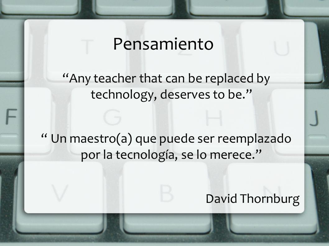 Pensamiento Any teacher that can be replaced by technology, deserves to be. Un maestro(a) que puede ser reemplazado por la tecnología, se lo merece. D