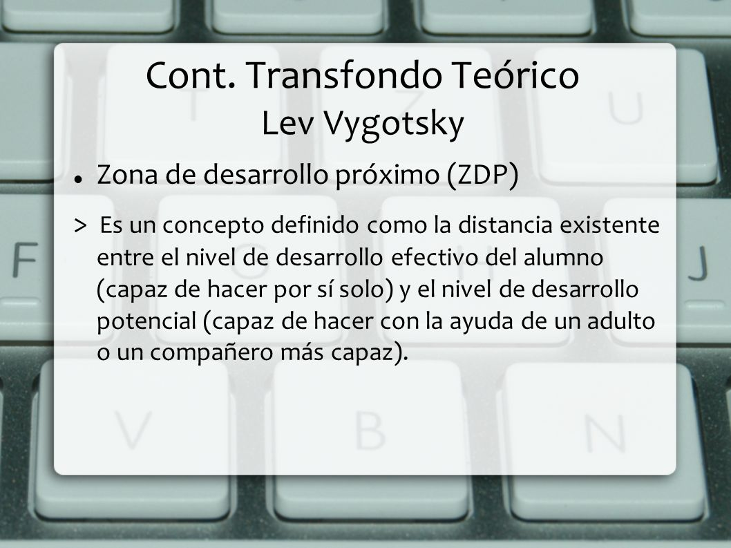 Cont. Transfondo Teórico Lev Vygotsky Zona de desarrollo próximo (ZDP) > Es un concepto definido como la distancia existente entre el nivel de desarro