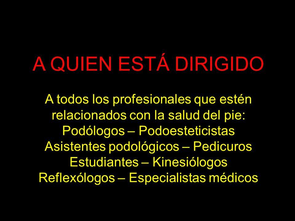 A QUIEN ESTÁ DIRIGIDO A todos los profesionales que estén relacionados con la salud del pie: Podólogos – Podoesteticistas Asistentes podológicos – Ped