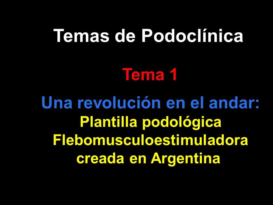 Temas de Podoclínica Tema 1 Una revolución en el andar: Plantilla podológica Flebomusculoestimuladora creada en Argentina. Tema 1 Una revolución en el