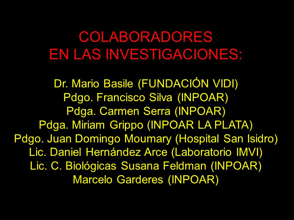 COLABORADORES EN LAS INVESTIGACIONES: Dr. Mario Basile (FUNDACIÓN VIDI) Pdgo. Francisco Silva (INPOAR) Pdga. Carmen Serra (INPOAR) Pdga. Miriam Grippo