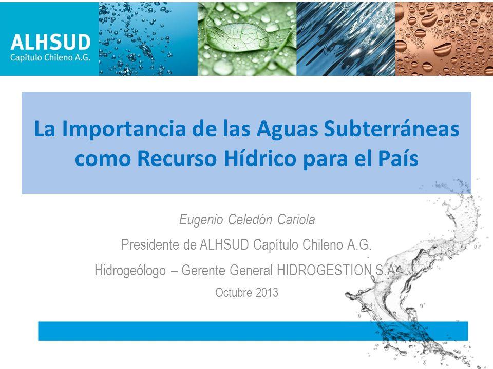 La Importancia de las Aguas Subterráneas como Recurso Hídrico para el País Eugenio Celedón Cariola Presidente de ALHSUD Capítulo Chileno A.G. Hidrogeó