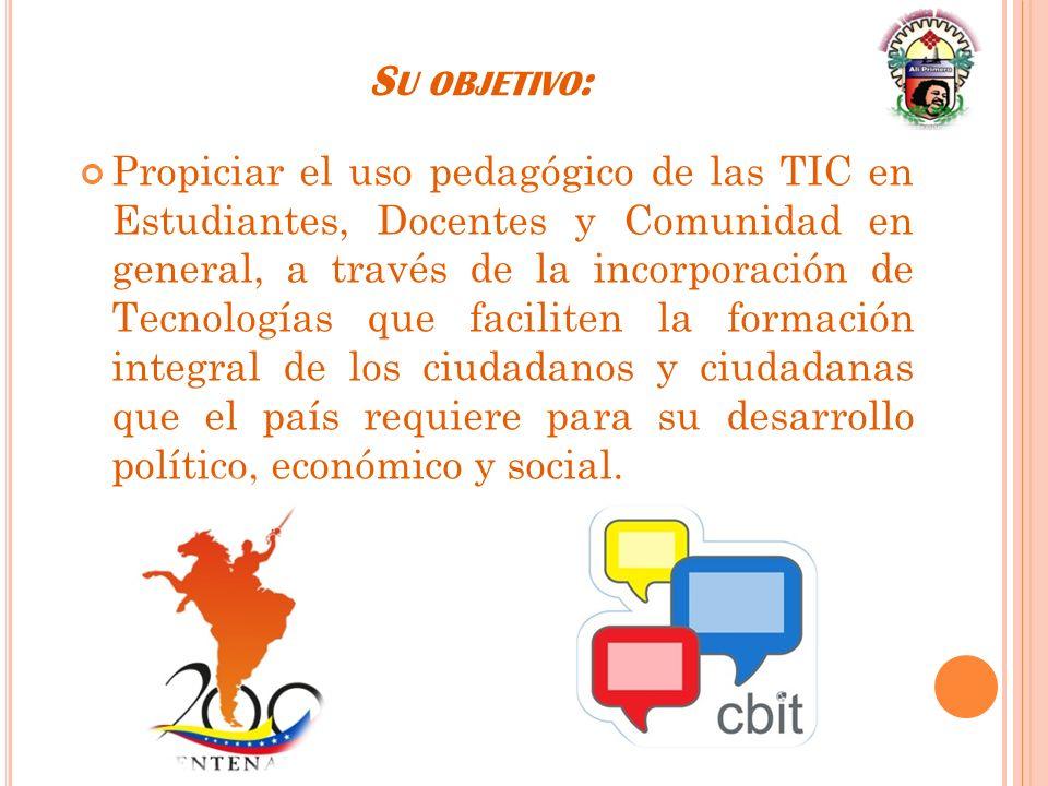 S U OBJETIVO : Propiciar el uso pedagógico de las TIC en Estudiantes, Docentes y Comunidad en general, a través de la incorporación de Tecnologías que