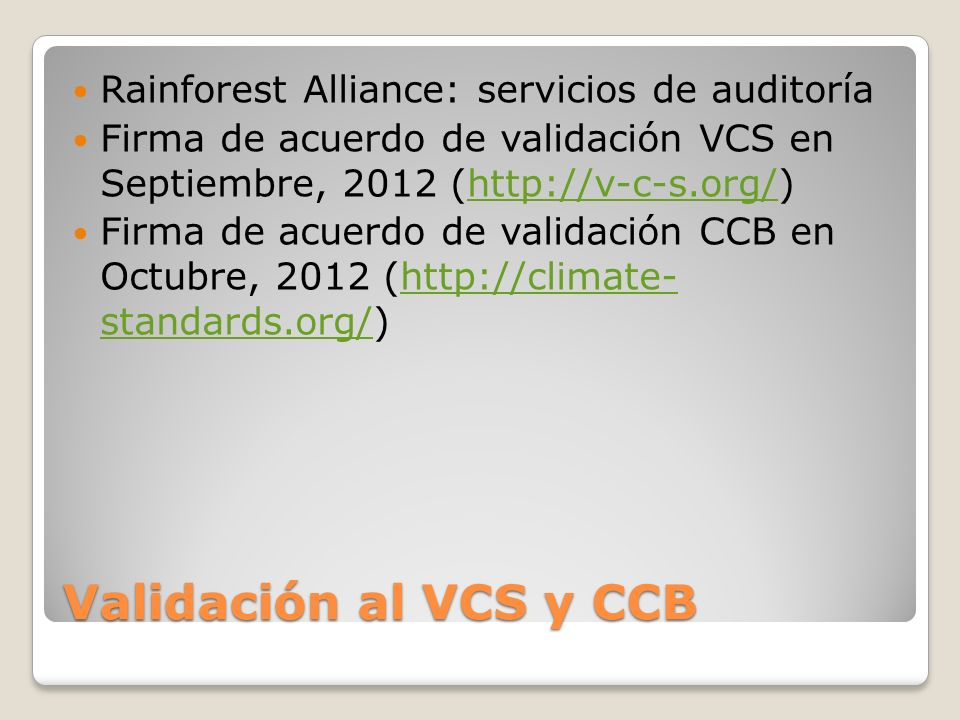 Validación al VCS y CCB Rainforest Alliance: servicios de auditoría Firma de acuerdo de validación VCS en Septiembre, 2012 (http://v-c-s.org/)http://v-c-s.org/ Firma de acuerdo de validación CCB en Octubre, 2012 (http://climate- standards.org/)http://climate- standards.org/