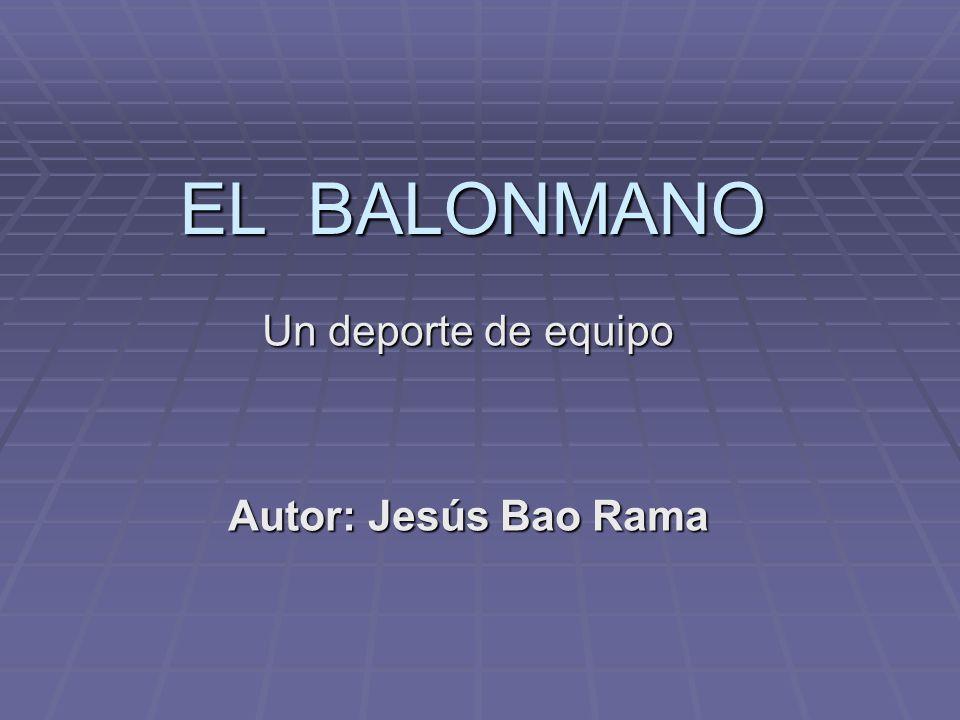 EL BALONMANO Un deporte de equipo Autor: Jesús Bao Rama
