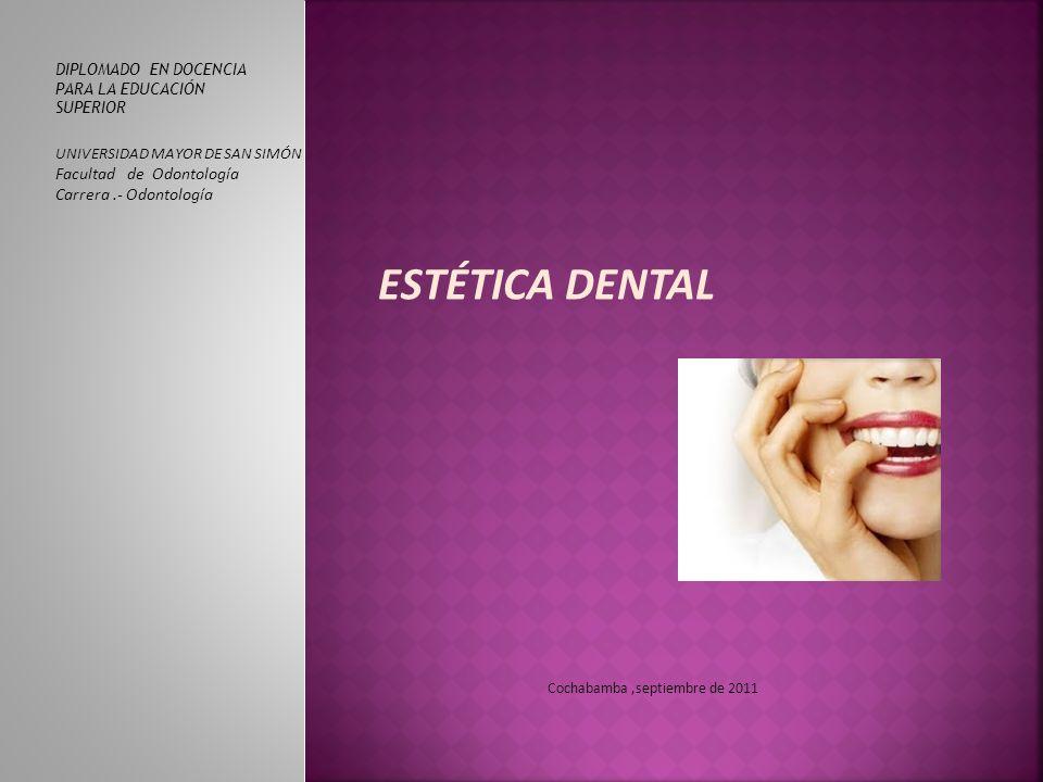 ESTÉTICA DENTAL DIPLOMADO EN DOCENCIA PARA LA EDUCACIÓN SUPERIOR UNIVERSIDAD MAYOR DE SAN SIMÓN Facultad de Odontología Carrera.- Odontología Cochabamba,septiembre de 2011
