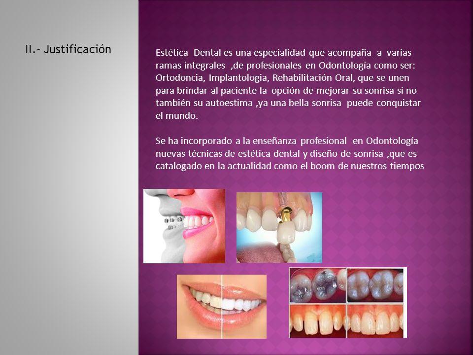 II.- Justificación Estética Dental es una especialidad que acompaña a varias ramas integrales,de profesionales en Odontología como ser: Ortodoncia, Implantologia, Rehabilitación Oral, que se unen para brindar al paciente la opción de mejorar su sonrisa si no también su autoestima,ya una bella sonrisa puede conquistar el mundo.