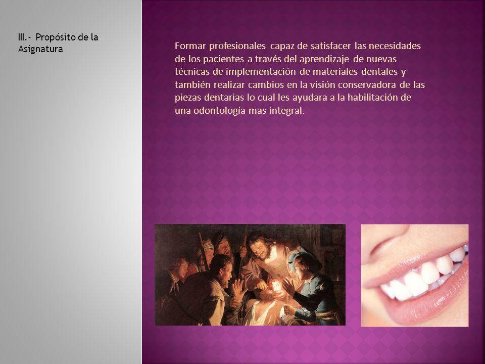 III.- Propósito de la Asignatura Formar profesionales capaz de satisfacer las necesidades de los pacientes a través del aprendizaje de nuevas técnicas de implementación de materiales dentales y también realizar cambios en la visión conservadora de las piezas dentarias lo cual les ayudara a la habilitación de una odontología mas integral.