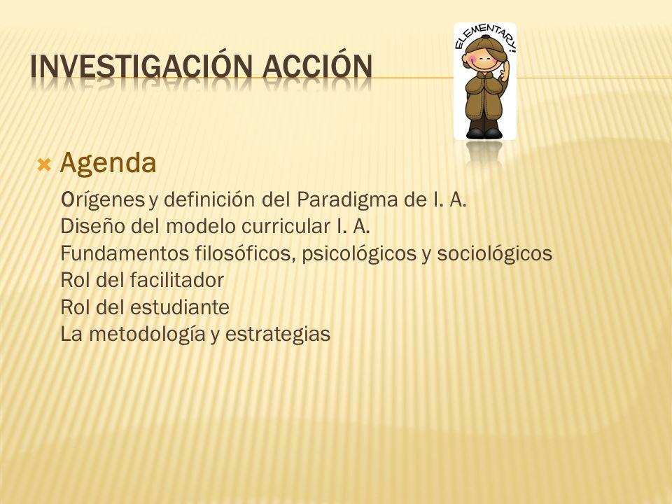 Agenda Orígenes y definición del Paradigma de I. A. Diseño del modelo curricular I. A. Fundamentos filosóficos, psicológicos y sociológicos Rol del fa