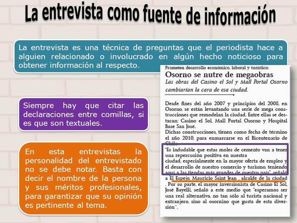 La entrevista es una técnica de preguntas que el periodista hace a alguien relacionado o involucrado en algún hecho noticioso para obtener información al respecto.