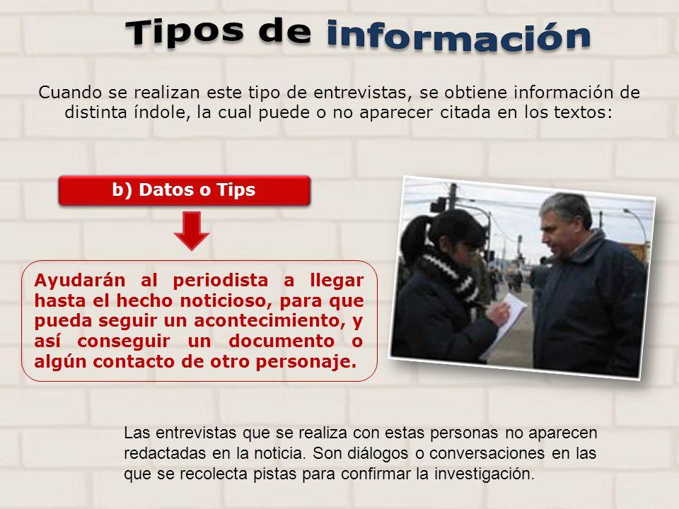 b) Datos o Tips Ayudarán al periodista a llegar hasta el hecho noticioso, para que pueda seguir un acontecimiento, y así conseguir un documento o algún contacto de otro personaje.