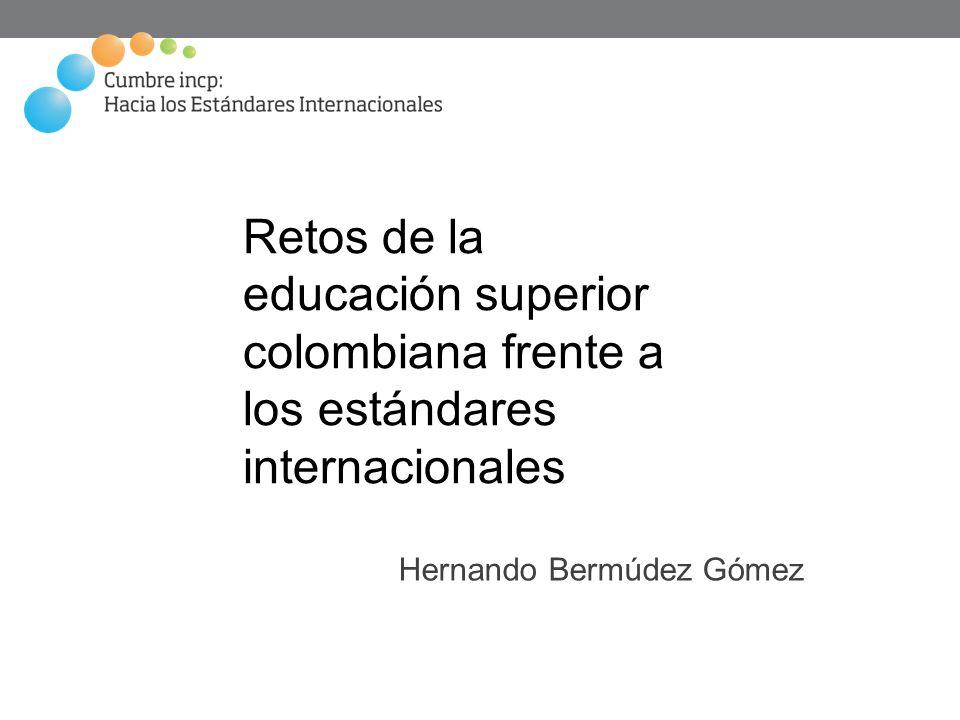 Retos de la educación superior colombiana frente a los estándares internacionales Hernando Bermúdez Gómez