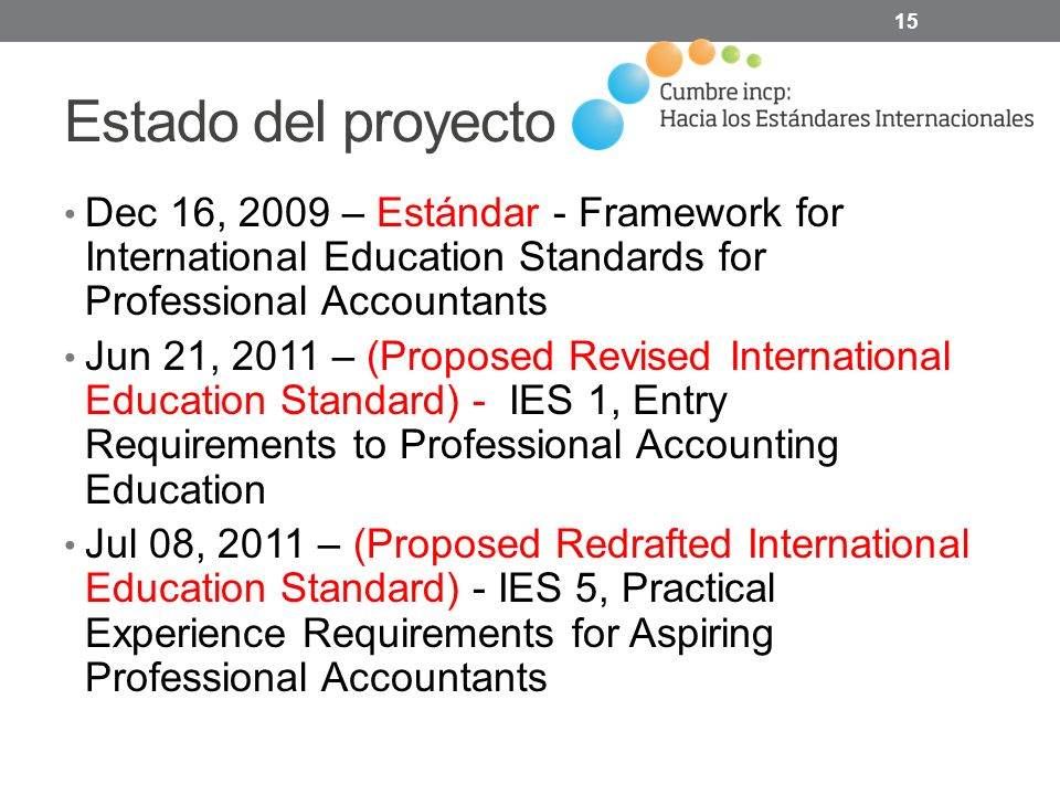 Estado del proyecto Dec 16, 2009 – Estándar - Framework for International Education Standards for Professional Accountants Jun 21, 2011 – (Proposed Revised International Education Standard) - IES 1, Entry Requirements to Professional Accounting Education Jul 08, 2011 – (Proposed Redrafted International Education Standard) - IES 5, Practical Experience Requirements for Aspiring Professional Accountants 15