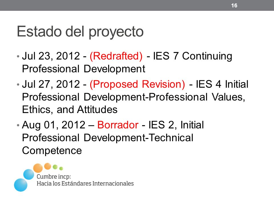 Estado del proyecto Jul 23, 2012 - (Redrafted) - IES 7 Continuing Professional Development Jul 27, 2012 - (Proposed Revision) - IES 4 Initial Professional Development-Professional Values, Ethics, and Attitudes Aug 01, 2012 – Borrador - IES 2, Initial Professional Development-Technical Competence 16