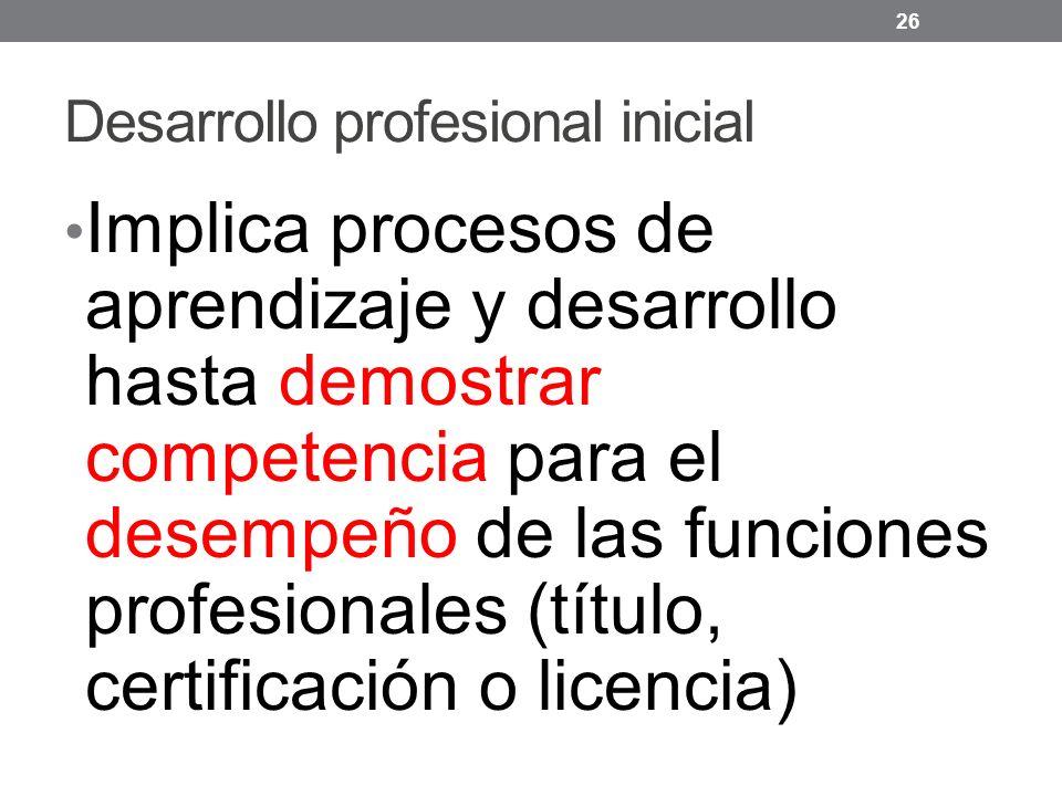 Desarrollo profesional inicial Implica procesos de aprendizaje y desarrollo hasta demostrar competencia para el desempeño de las funciones profesionales (título, certificación o licencia) 26