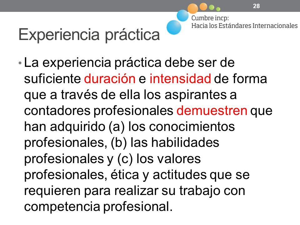 Experiencia práctica La experiencia práctica debe ser de suficiente duración e intensidad de forma que a través de ella los aspirantes a contadores profesionales demuestren que han adquirido (a) los conocimientos profesionales, (b) las habilidades profesionales y (c) los valores profesionales, ética y actitudes que se requieren para realizar su trabajo con competencia profesional.
