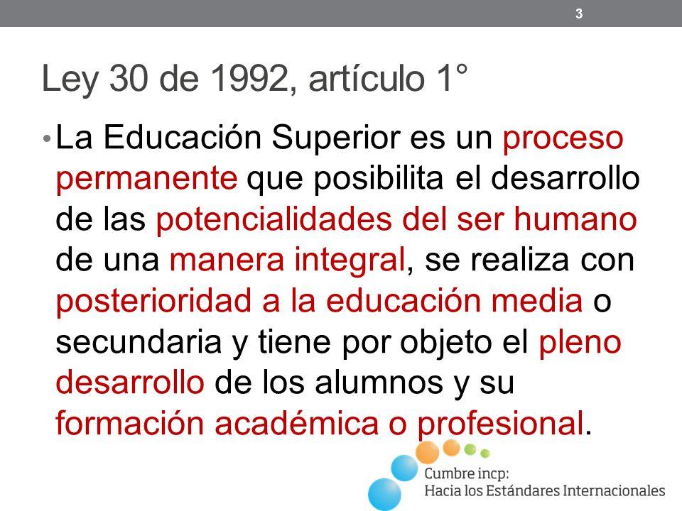 Ley 30 de 1992, artículo 1° La Educación Superior es un proceso permanente que posibilita el desarrollo de las potencialidades del ser humano de una manera integral, se realiza con posterioridad a la educación media o secundaria y tiene por objeto el pleno desarrollo de los alumnos y su formación académica o profesional.