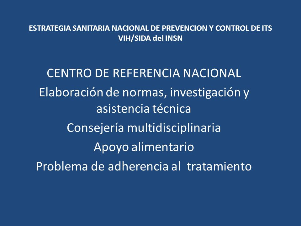 ESTRATEGIA SANITARIA NACIONAL DE PREVENCION Y CONTROL DE ITS VIH/SIDA del INSN CENTRO DE REFERENCIA NACIONAL Elaboración de normas, investigación y asistencia técnica Consejería multidisciplinaria Apoyo alimentario Problema de adherencia al tratamiento