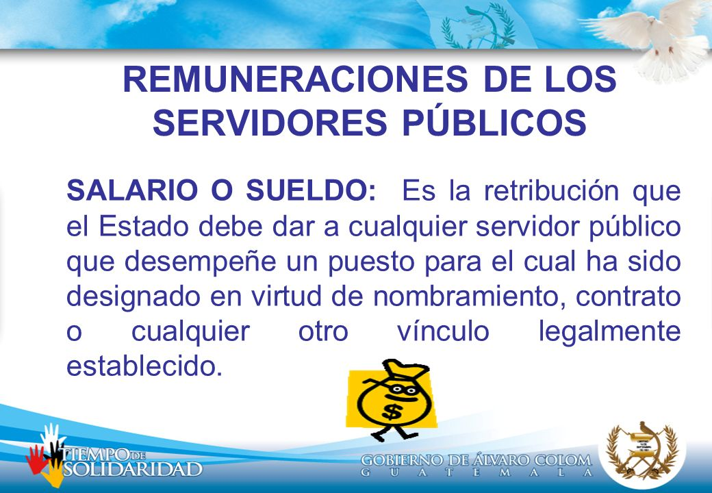 REMUNERACIONES DE LOS SERVIDORES PÚBLICOS SALARIO O SUELDO: Es la retribución que el Estado debe dar a cualquier servidor público que desempeñe un puesto para el cual ha sido designado en virtud de nombramiento, contrato o cualquier otro vínculo legalmente establecido.