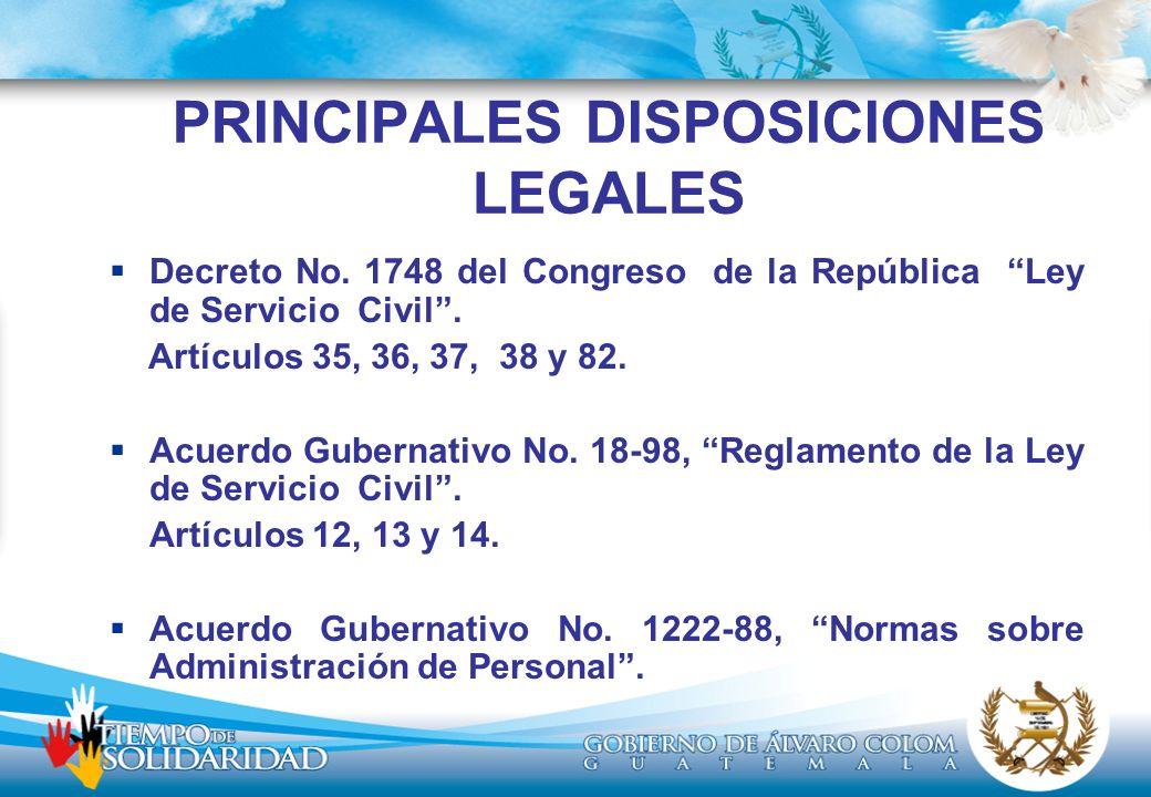 PRINCIPALES DISPOSICIONES LEGALES Decreto No. 1748 del Congreso de la República Ley de Servicio Civil. Artículos 35, 36, 37, 38 y 82. Acuerdo Gubernat