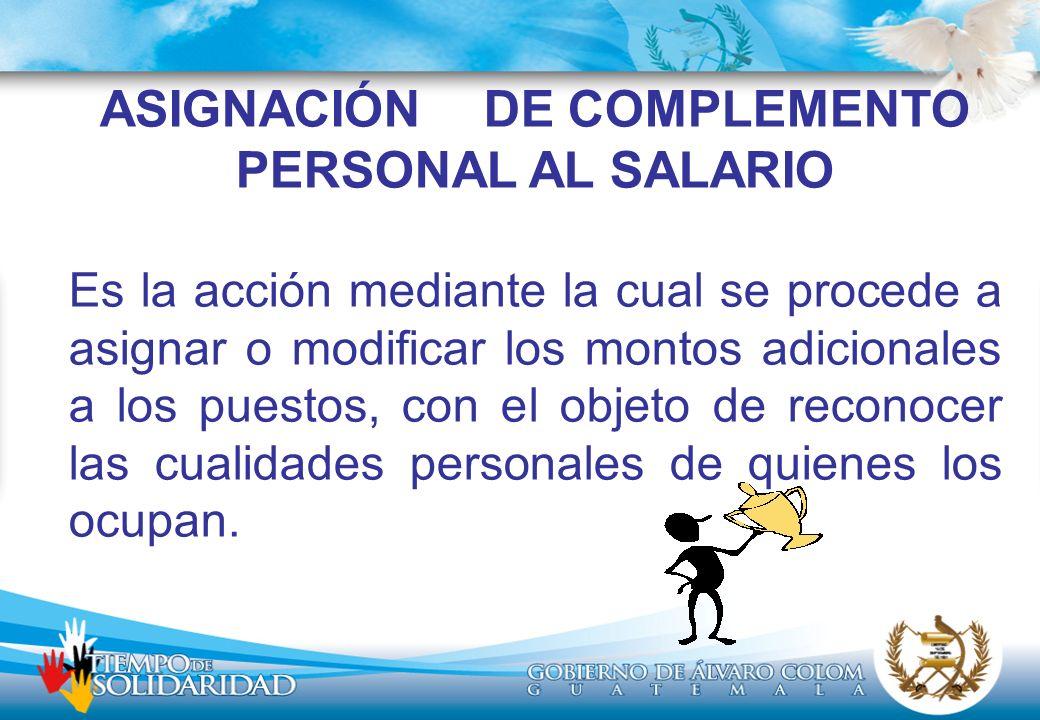 ASIGNACIÓN DE COMPLEMENTO PERSONAL AL SALARIO Es la acción mediante la cual se procede a asignar o modificar los montos adicionales a los puestos, con el objeto de reconocer las cualidades personales de quienes los ocupan.