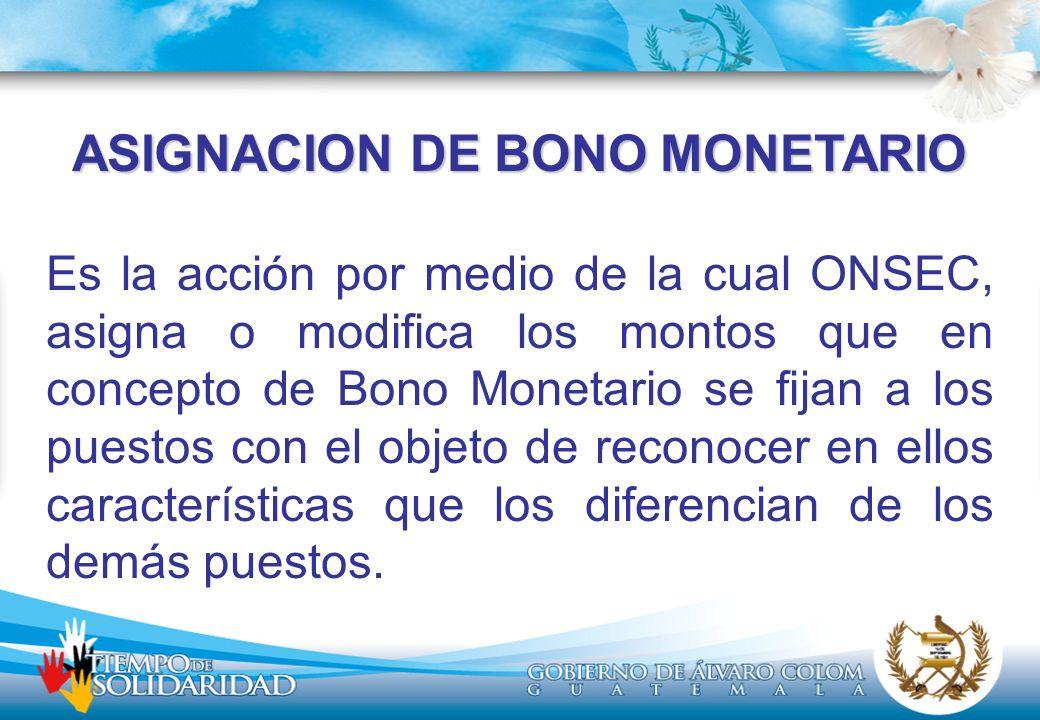 ASIGNACION DE BONO MONETARIO Es la acción por medio de la cual ONSEC, asigna o modifica los montos que en concepto de Bono Monetario se fijan a los puestos con el objeto de reconocer en ellos características que los diferencian de los demás puestos.