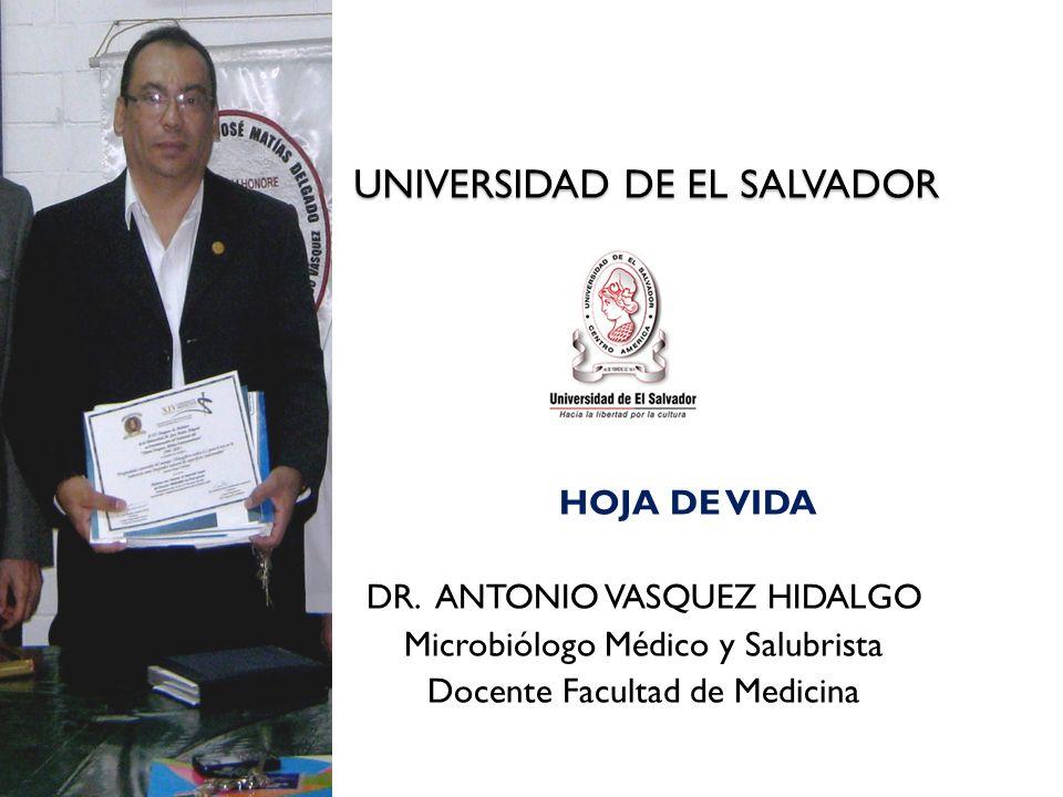 UNIVERSIDAD DE EL SALVADOR UNIVERSIDAD DE EL SALVADOR HOJA DE VIDA DR. ANTONIO VASQUEZ HIDALGO Microbiólogo Médico y Salubrista Docente Facultad de Me