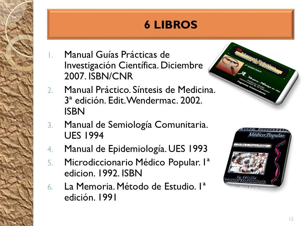 6 LIBROS 1. Manual Guías Prácticas de Investigación Científica. Diciembre 2007. ISBN/CNR 2. Manual Práctico. Síntesis de Medicina. 3ª edición. Edit. W
