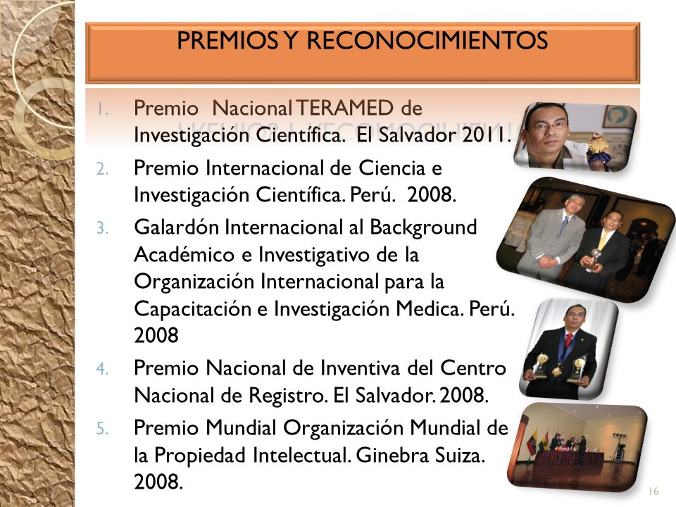 1. Premio Nacional TERAMED de Investigación Científica. El Salvador 2011. 2. Premio Internacional de Ciencia e Investigación Científica. Perú. 2008. 3