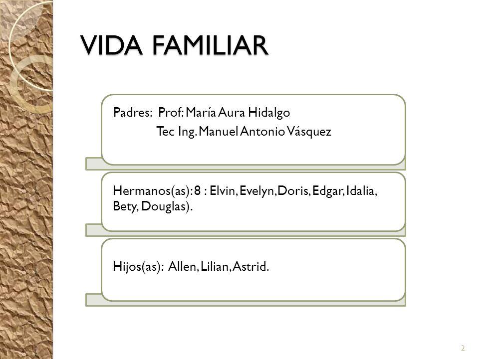 VIDA FAMILIAR Padres: Prof: María Aura Hidalgo Tec Ing. Manuel Antonio Vásquez Hermanos(as): 8 : Elvin, Evelyn,Doris, Edgar, Idalia, Bety, Douglas). H